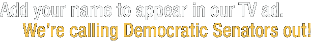Add your name to appear in our TV ad. We're calling Democratic Senators out!